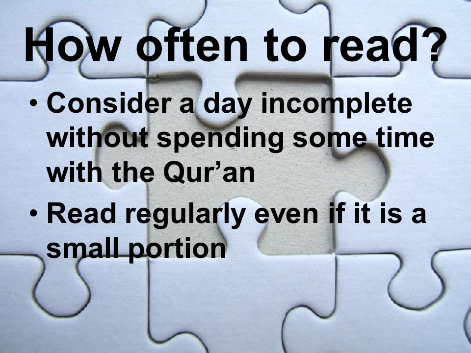 How often to read? Consider a day incomplete without spending some time with the Qur'an Read regularly even if it is a small portion