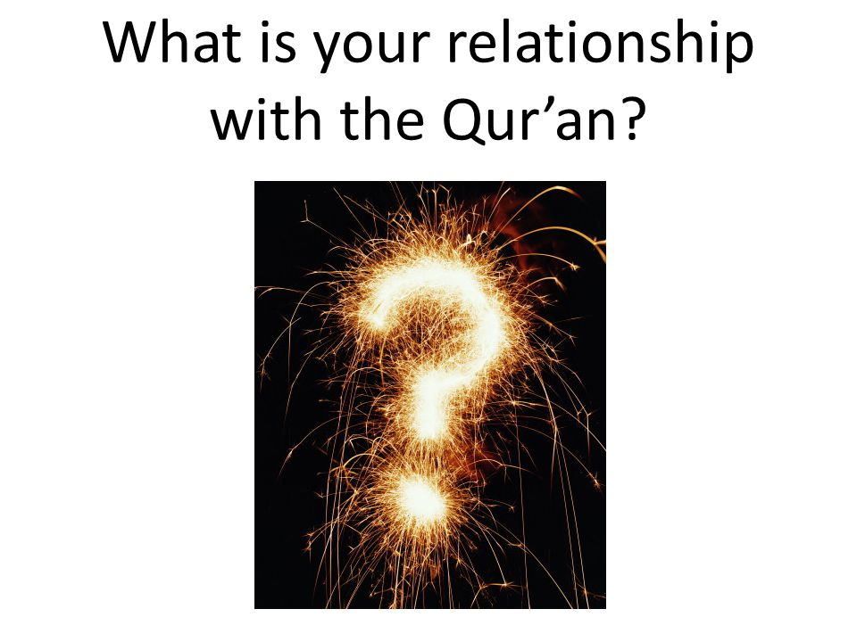 What is your relationship with the Qur'an?