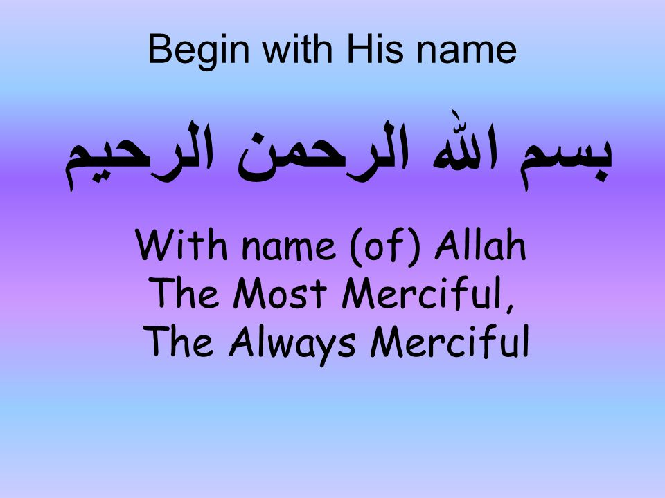 بسم اللہ الرحمن الرحیم With name (of) Allah The Most Merciful, The Always Merciful Begin with His name