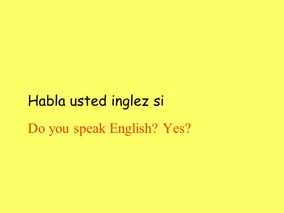 Habla usted inglez si Do you speak English? Yes?
