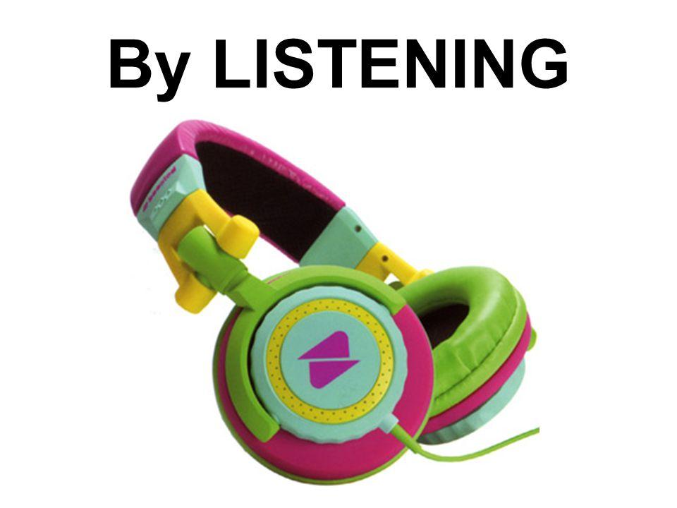 By LISTENING