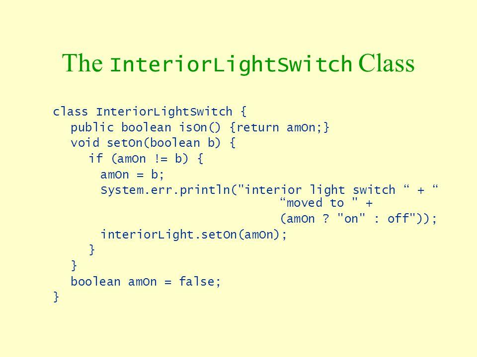 The InteriorLightSwitch Class class InteriorLightSwitch { public boolean isOn() {return amOn;} void setOn(boolean b) { if (amOn != b) { amOn = b; Syst