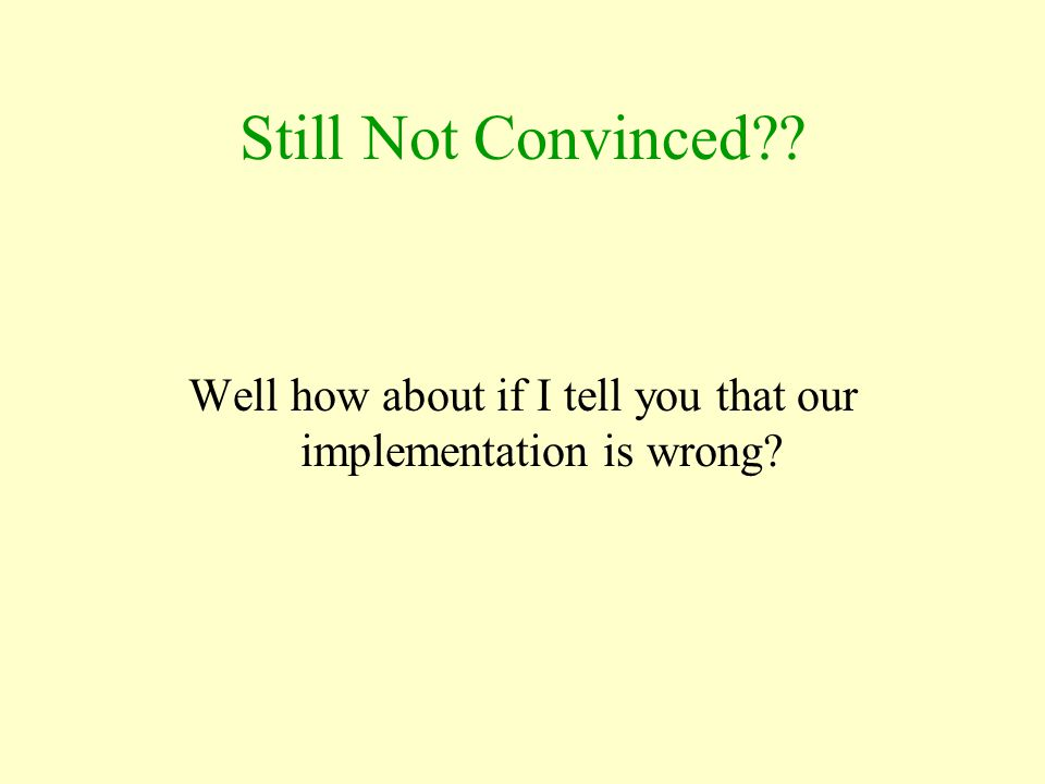 Still Not Convinced?? Well how about if I tell you that our implementation is wrong?