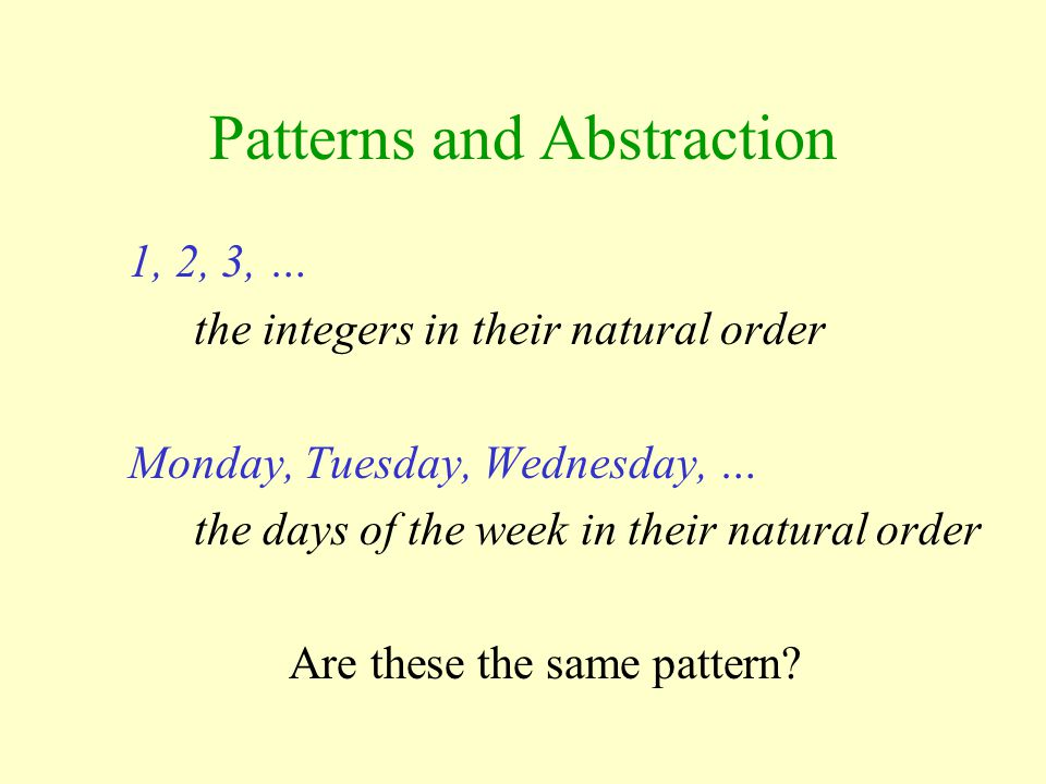 1, 2, 3, … the integers in their natural order Monday, Tuesday, Wednesday, … the days of the week in their natural order Are these the same pattern?