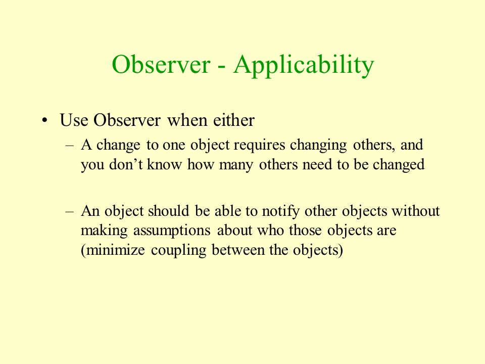 Observer - Applicability Use Observer when either –A change to one object requires changing others, and you don't know how many others need to be chan