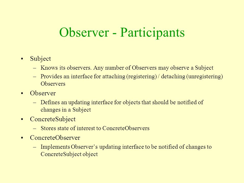 Observer - Participants Subject –Knows its observers. Any number of Observers may observe a Subject –Provides an interface for attaching (registering)