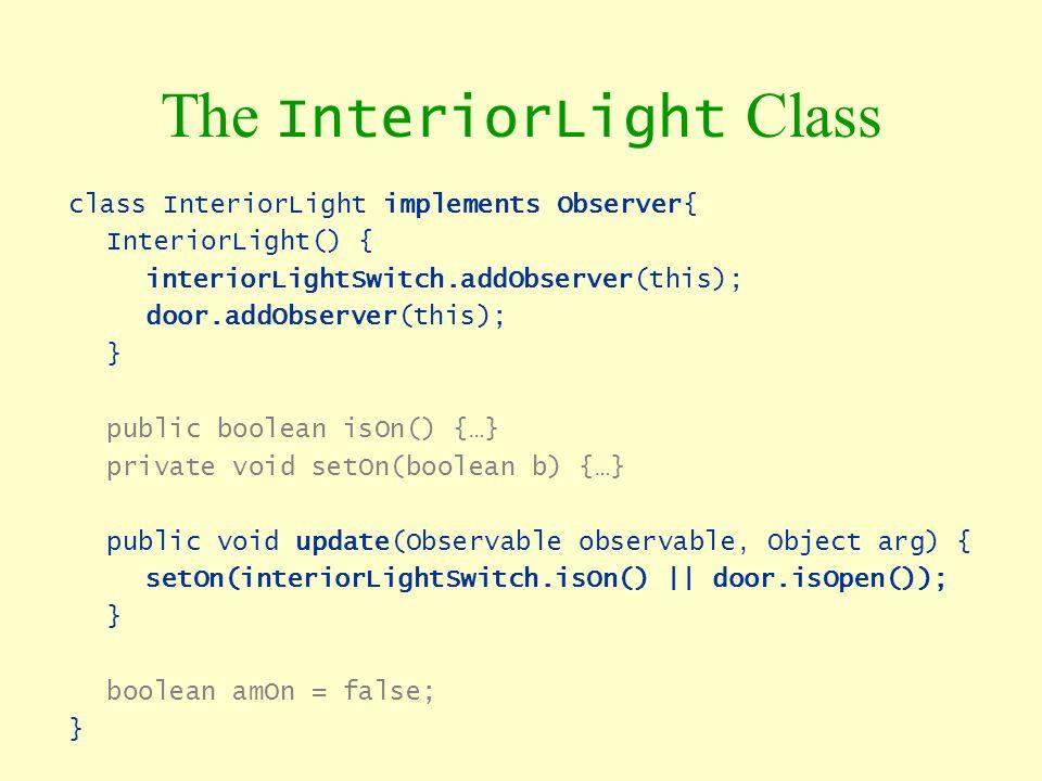 The InteriorLight Class class InteriorLight implements Observer{ InteriorLight() { interiorLightSwitch.addObserver(this); door.addObserver(this); } pu