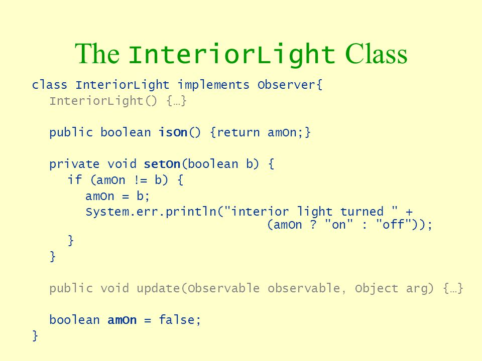 The InteriorLight Class class InteriorLight implements Observer{ InteriorLight() {…} public boolean isOn() {return amOn;} private void setOn(boolean b