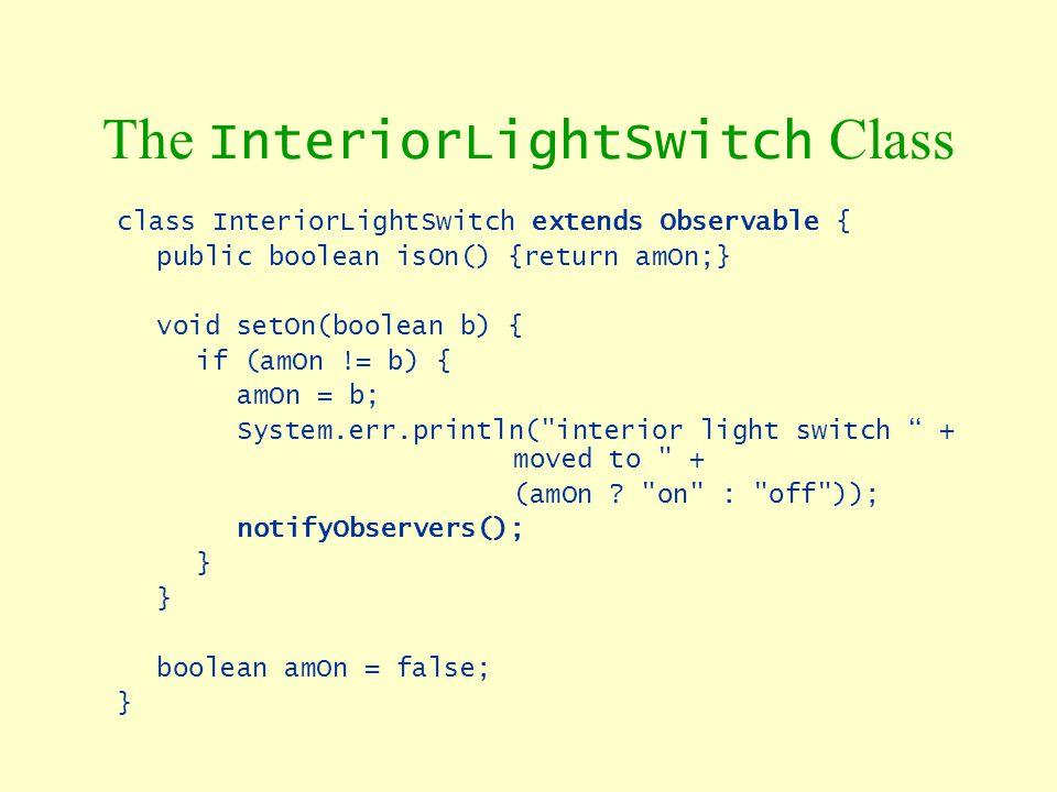 The InteriorLightSwitch Class class InteriorLightSwitch extends Observable { public boolean isOn() {return amOn;} void setOn(boolean b) { if (amOn !=