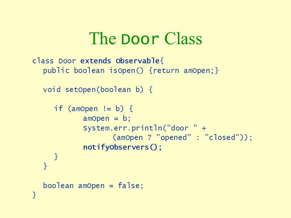 The Door Class class Door extends Observable{ public boolean isOpen() {return amOpen;} void setOpen(boolean b) { if (amOpen != b) { amOpen = b; System