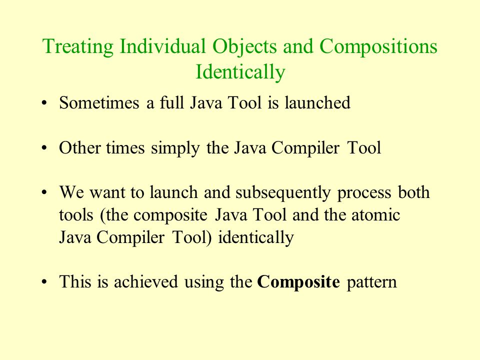 Treating Individual Objects and Compositions Identically Sometimes a full Java Tool is launched Other times simply the Java Compiler Tool We want to l