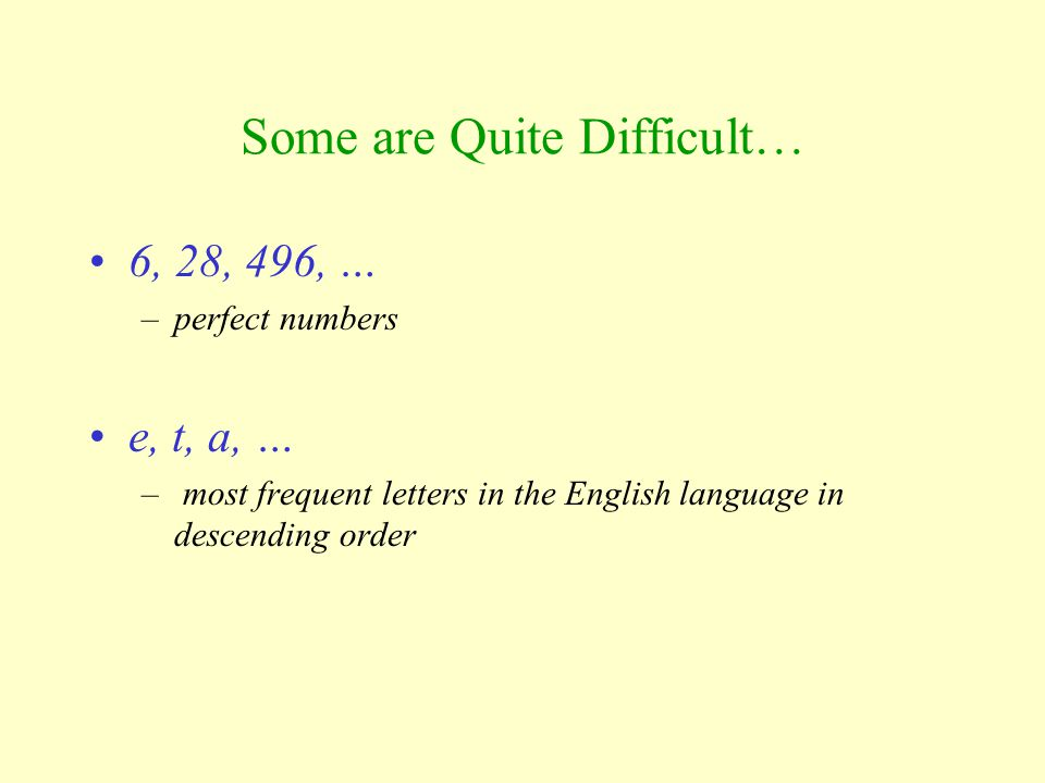 Some are Quite Difficult… 6, 28, 496, … –perfect numbers e, t, a, … – most frequent letters in the English language in descending order