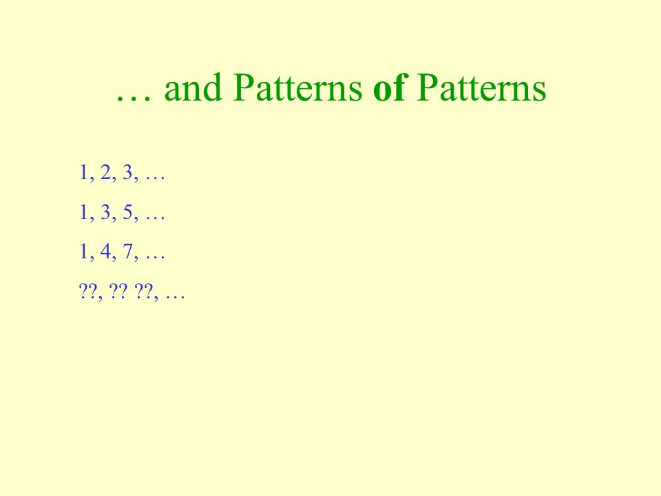 … and Patterns of Patterns 1, 2, 3, … 1, 3, 5, … 1, 4, 7, … ??, ?? ??, …