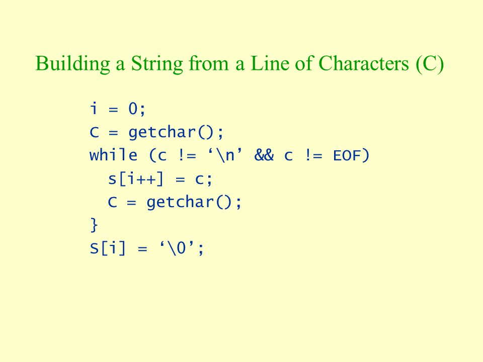 Building a String from a Line of Characters (C) i = 0; C = getchar(); while (c != '\n' && c != EOF) s[i++] = c; C = getchar(); } S[i] = '\0';
