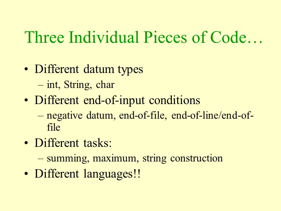 Three Individual Pieces of Code… Different datum types –int, String, char Different end-of-input conditions –negative datum, end-of-file, end-of-line/