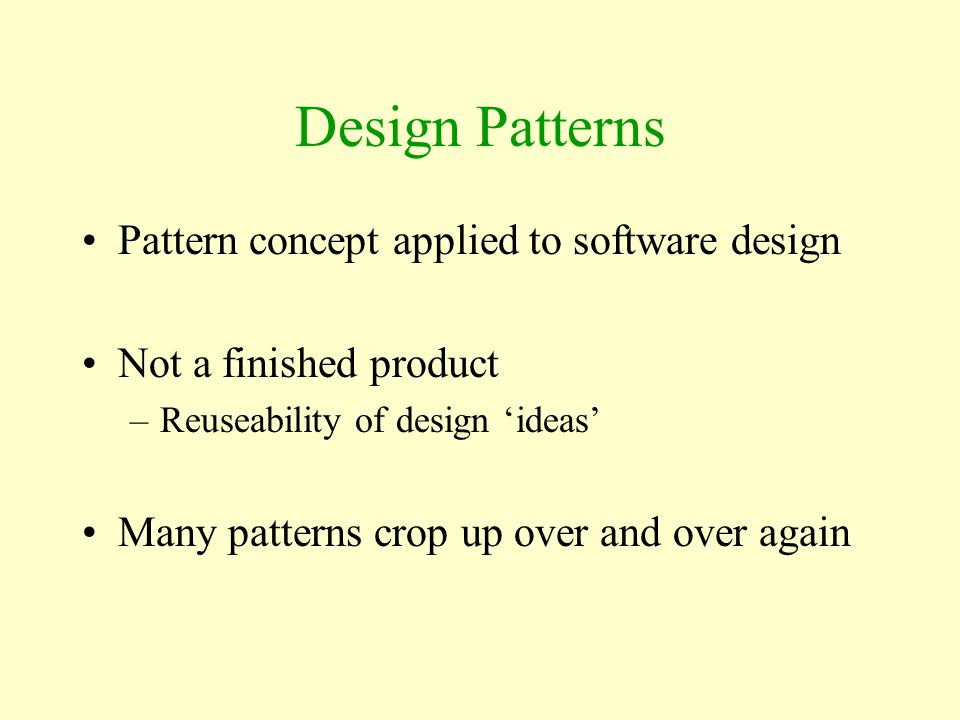 Design Patterns Pattern concept applied to software design Not a finished product –Reuseability of design 'ideas' Many patterns crop up over and over