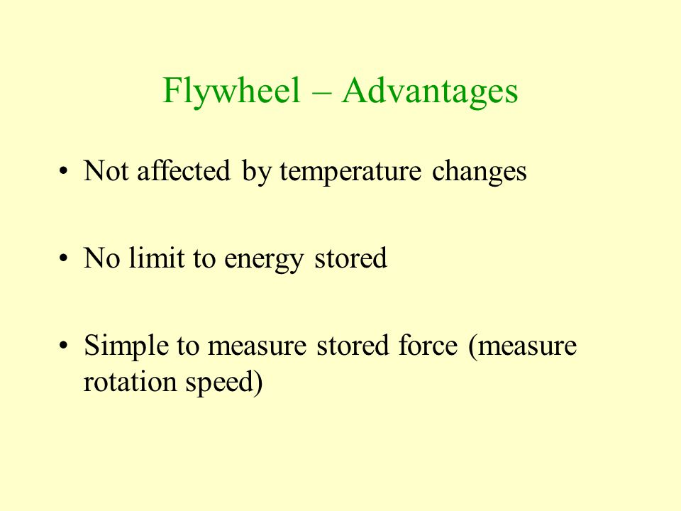 Flywheel – Advantages Not affected by temperature changes No limit to energy stored Simple to measure stored force (measure rotation speed)
