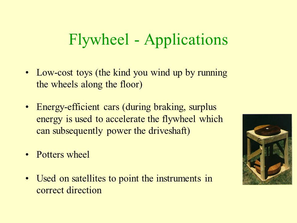 Flywheel - Applications Low-cost toys (the kind you wind up by running the wheels along the floor) Energy-efficient cars (during braking, surplus ener