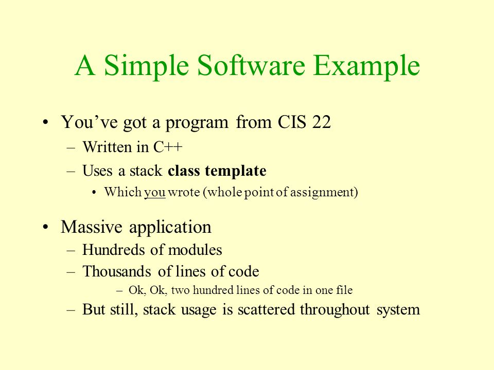 A Simple Software Example You've got a program from CIS 22 –Written in C++ –Uses a stack class template Which you wrote (whole point of assignment) Ma