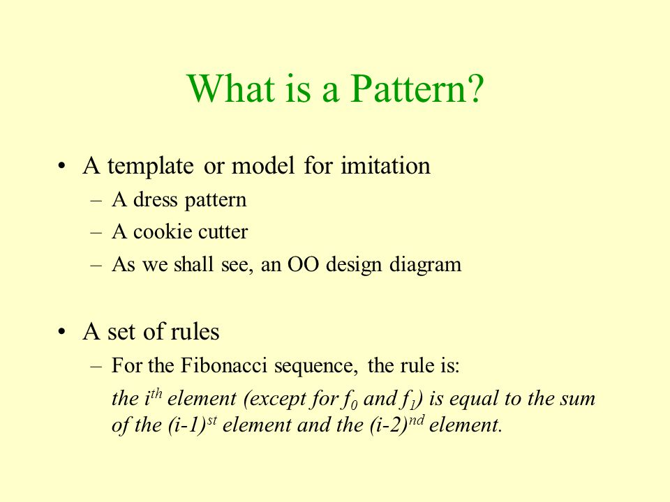 What is a Pattern? A template or model for imitation –A dress pattern –A cookie cutter –As we shall see, an OO design diagram A set of rules –For the