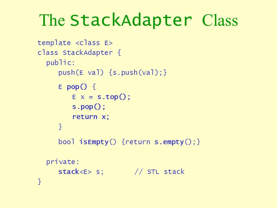The StackAdapter Class template class StackAdapter { public: push(E val) {s.push(val);} E pop() { E x = s.top(); s.pop(); return x; } bool isEmpty() {