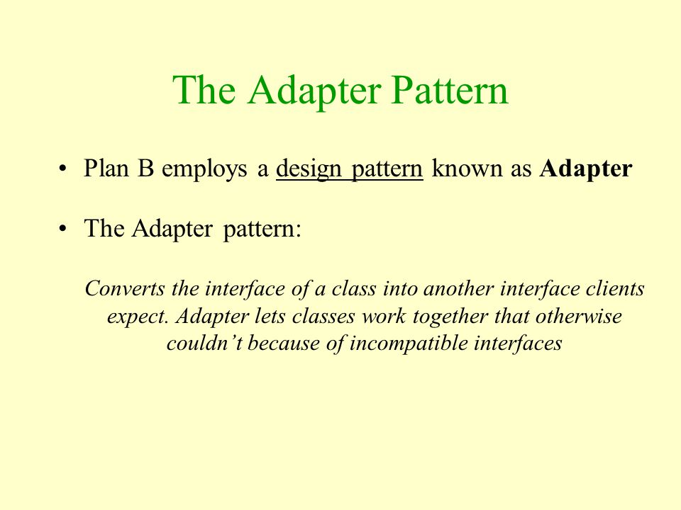 The Adapter Pattern Plan B employs a design pattern known as Adapter The Adapter pattern: Converts the interface of a class into another interface cli