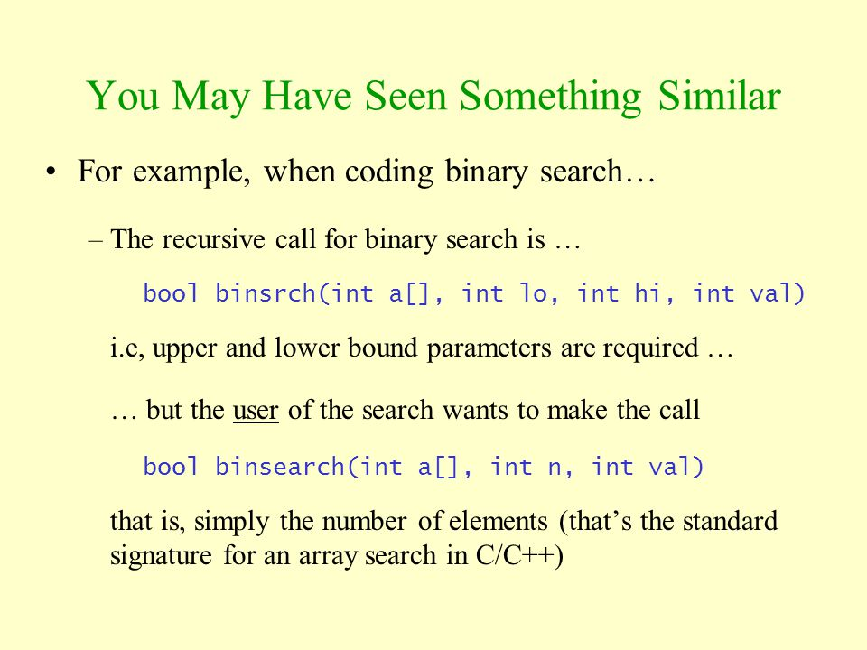 You May Have Seen Something Similar For example, when coding binary search… –The recursive call for binary search is … bool binsrch(int a[], int lo, i
