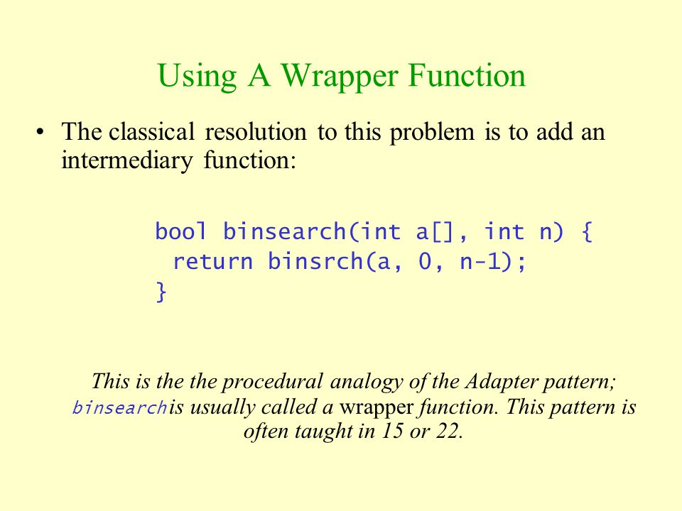 Using A Wrapper Function The classical resolution to this problem is to add an intermediary function: bool binsearch(int a[], int n) { return binsrch(