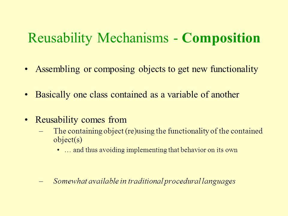 Assembling or composing objects to get new functionality Basically one class contained as a variable of another Reusability comes from –The containing