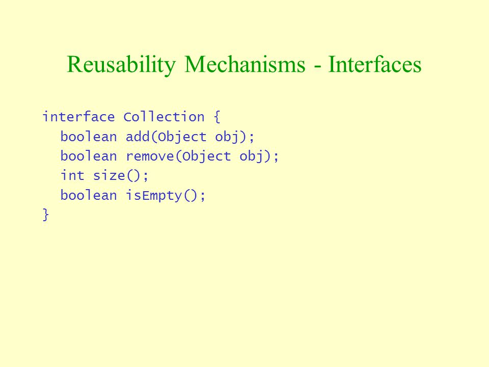 interface Collection { boolean add(Object obj); boolean remove(Object obj); int size(); boolean isEmpty(); } Reusability Mechanisms - Interfaces