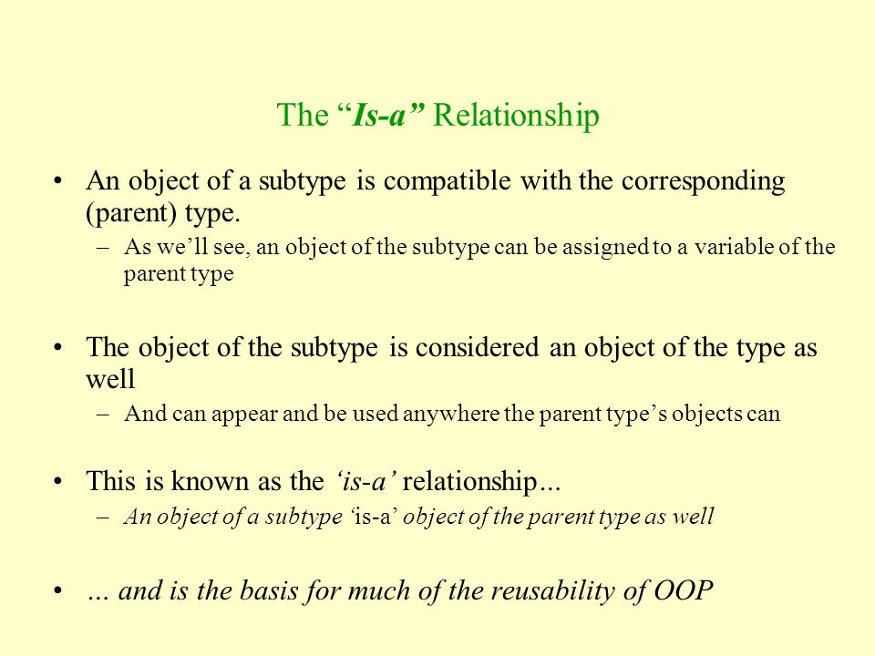 """The """"Is-a"""" Relationship An object of a subtype is compatible with the corresponding (parent) type. –As we'll see, an object of the subtype can be assi"""