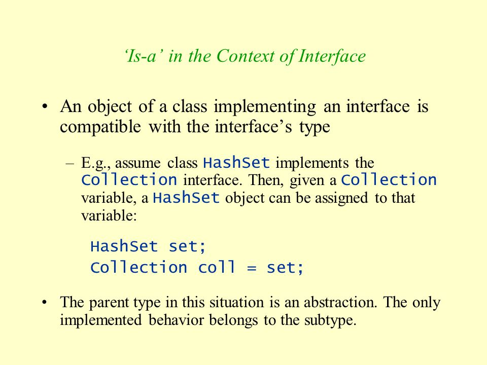 'Is-a' in the Context of Interface An object of a class implementing an interface is compatible with the interface's type –E.g., assume class HashSet