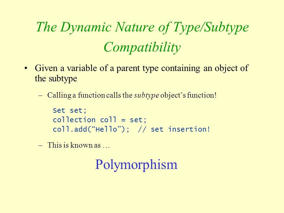 The Dynamic Nature of Type/Subtype Compatibility Given a variable of a parent type containing an object of the subtype –Calling a function calls the s