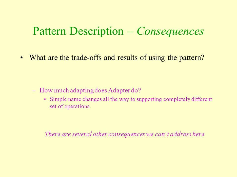 Pattern Description – Consequences What are the trade-offs and results of using the pattern? –How much adapting does Adapter do? Simple name changes a