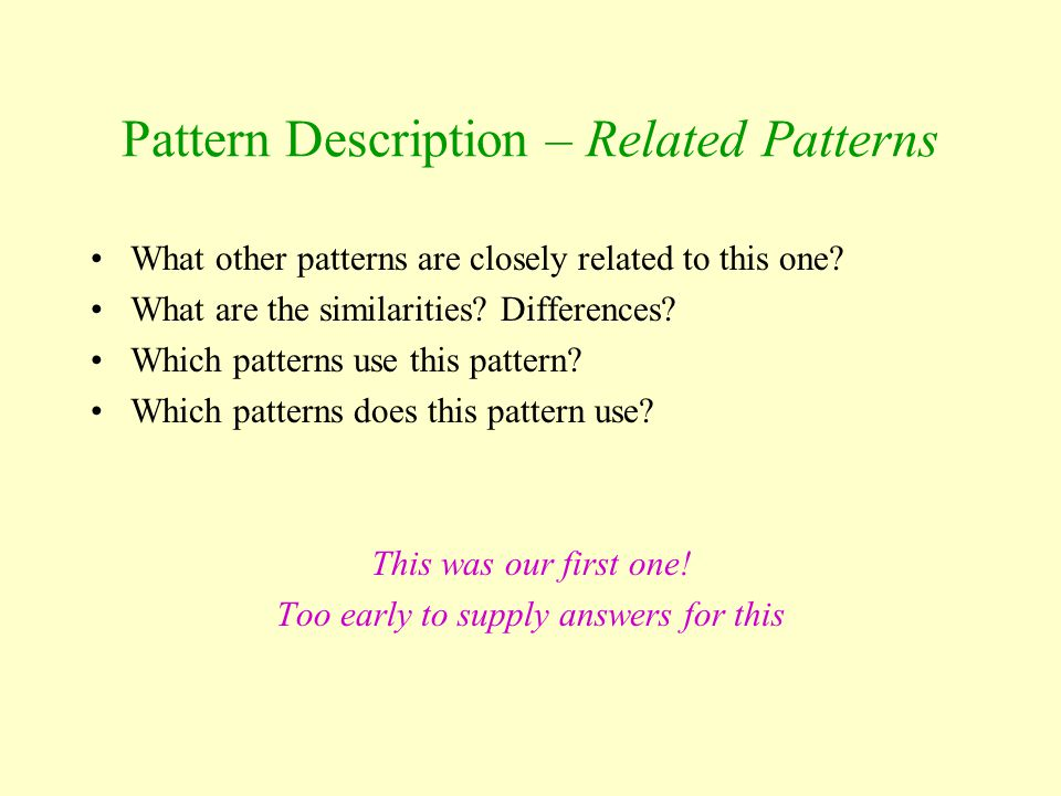 Pattern Description – Related Patterns What other patterns are closely related to this one? What are the similarities? Differences? Which patterns use