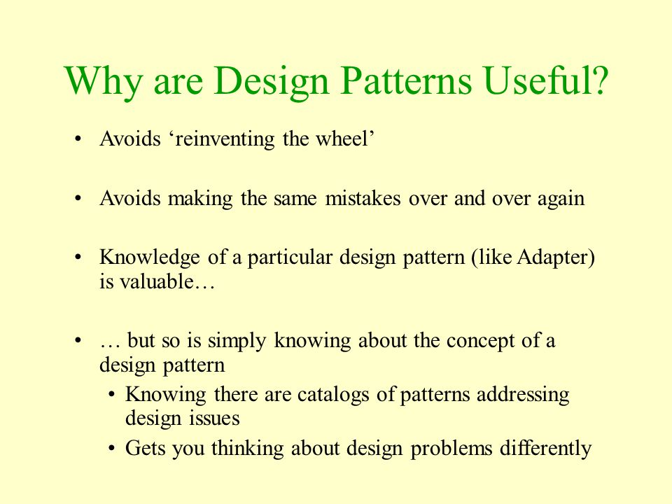 Why are Design Patterns Useful? Avoids 'reinventing the wheel' Avoids making the same mistakes over and over again Knowledge of a particular design pa