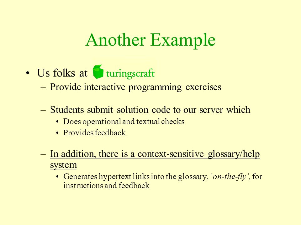 Another Example Us folks at –Provide interactive programming exercises –Students submit solution code to our server which Does operational and textual