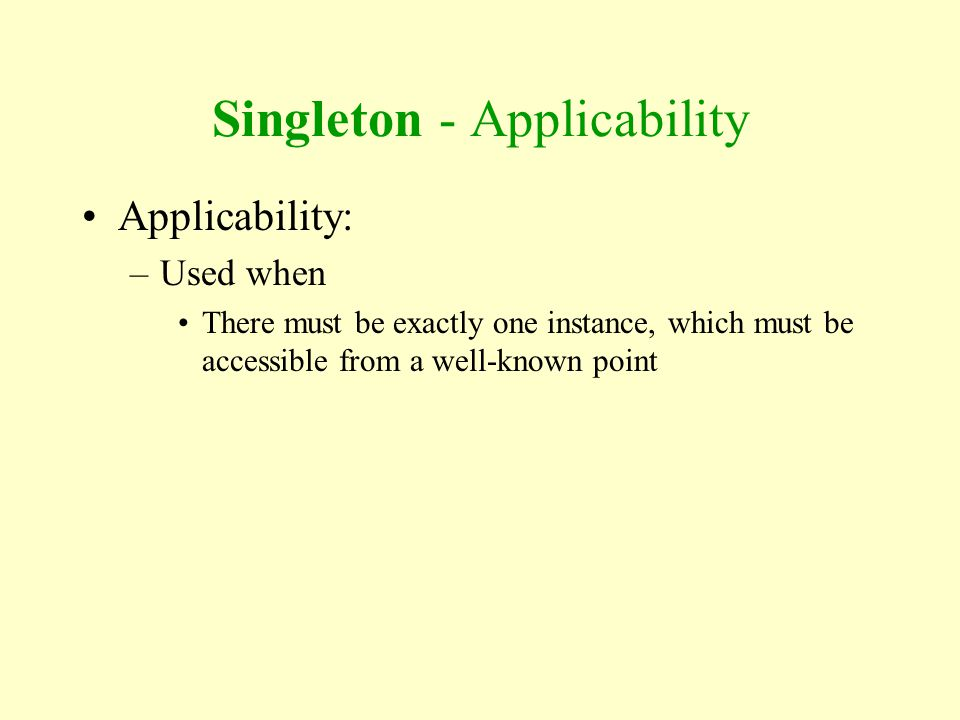 Singleton - Applicability Applicability: –Used when There must be exactly one instance, which must be accessible from a well-known point