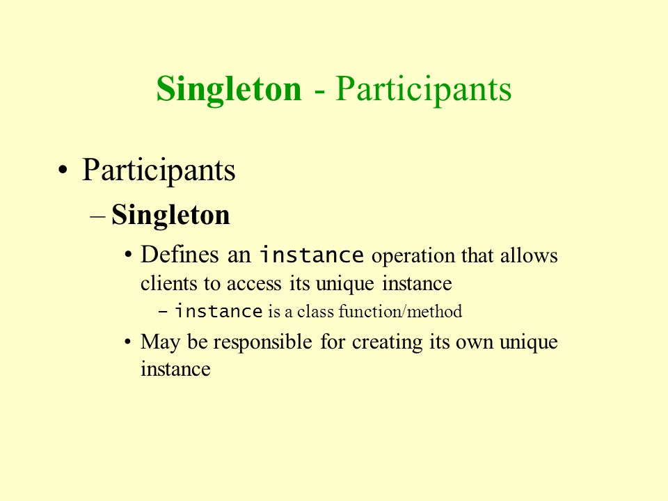 Singleton - Participants Participants –Singleton Defines an instance operation that allows clients to access its unique instance –instance is a class
