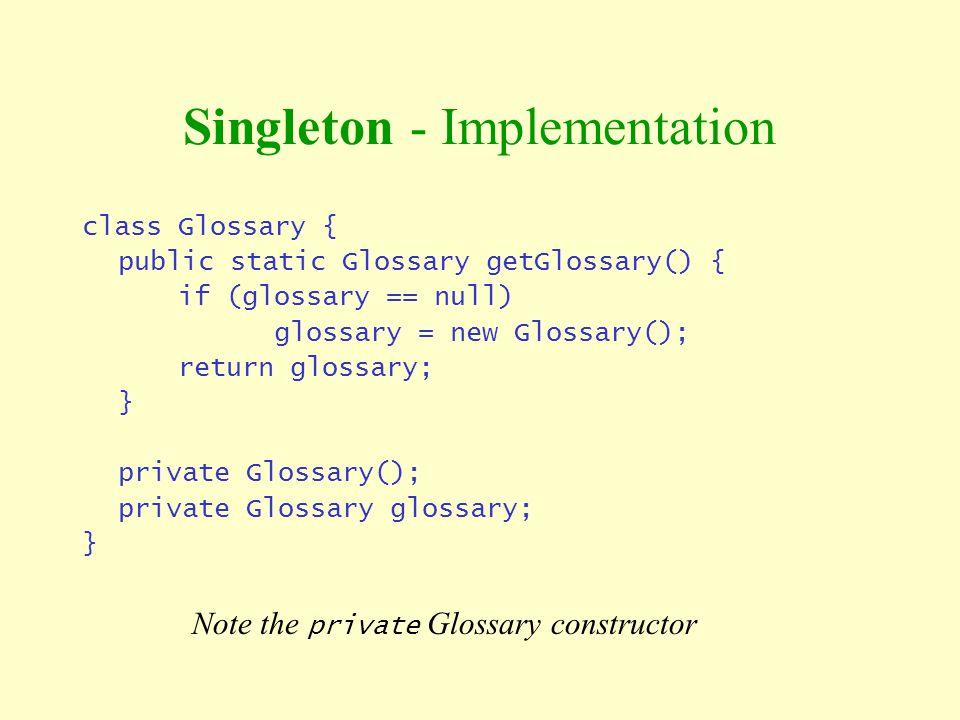 Singleton - Implementation class Glossary { public static Glossary getGlossary() { if (glossary == null) glossary = new Glossary(); return glossary; }