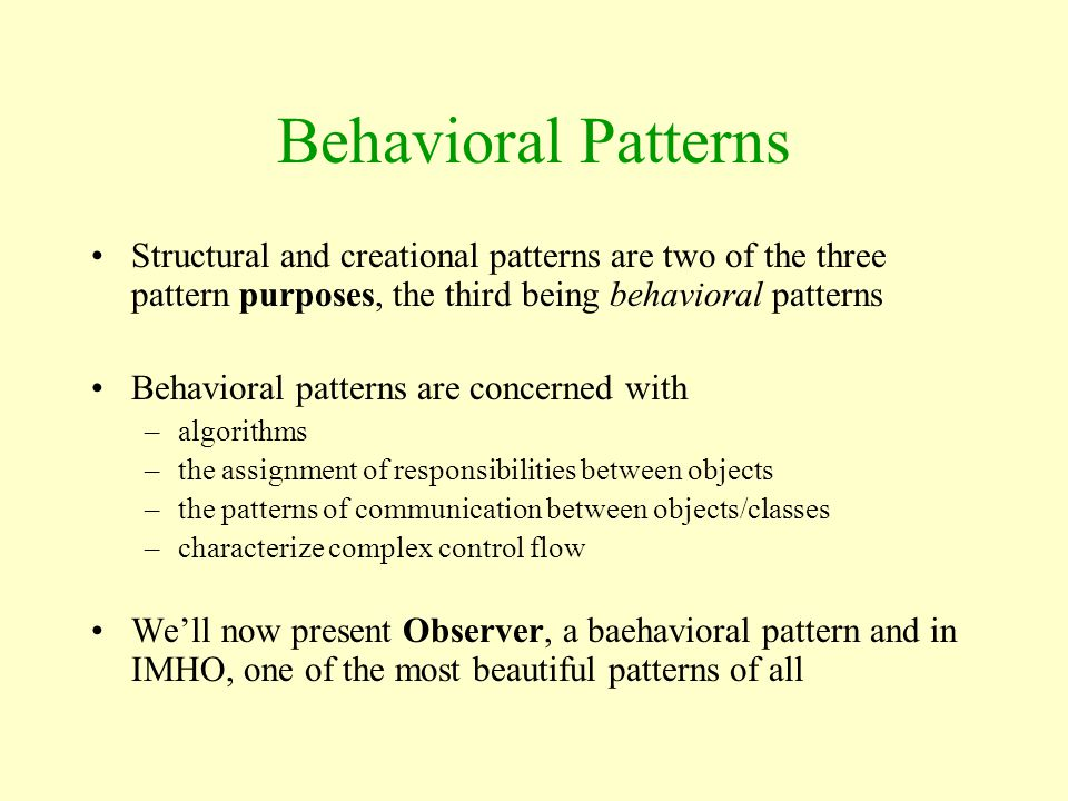 Behavioral Patterns Structural and creational patterns are two of the three pattern purposes, the third being behavioral patterns Behavioral patterns
