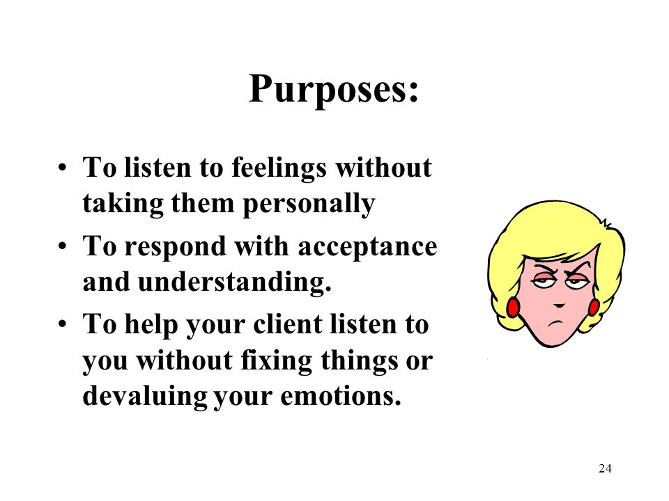 24 Purposes: To listen to feelings without taking them personally To respond with acceptance and understanding. To help your client listen to you with