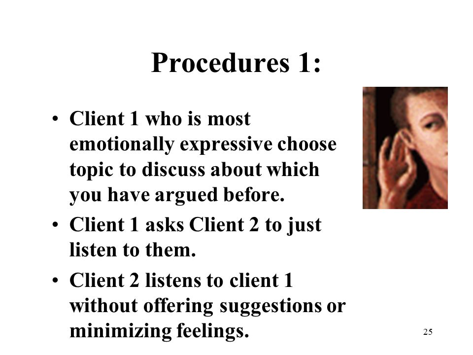25 Procedures 1: Client 1 who is most emotionally expressive choose topic to discuss about which you have argued before. Client 1 asks Client 2 to jus