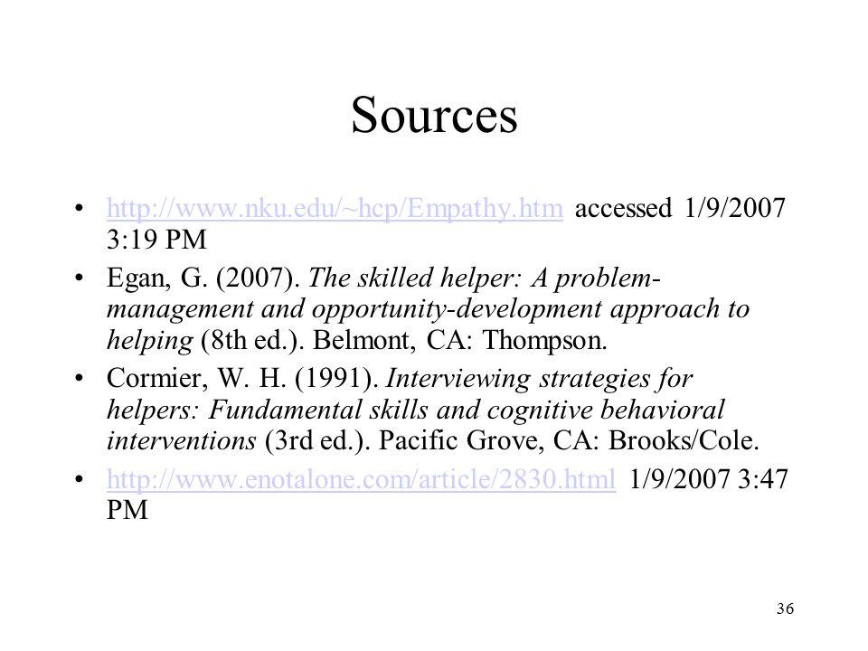 36 Sources http://www.nku.edu/~hcp/Empathy.htm accessed 1/9/2007 3:19 PMhttp://www.nku.edu/~hcp/Empathy.htm Egan, G. (2007). The skilled helper: A pro
