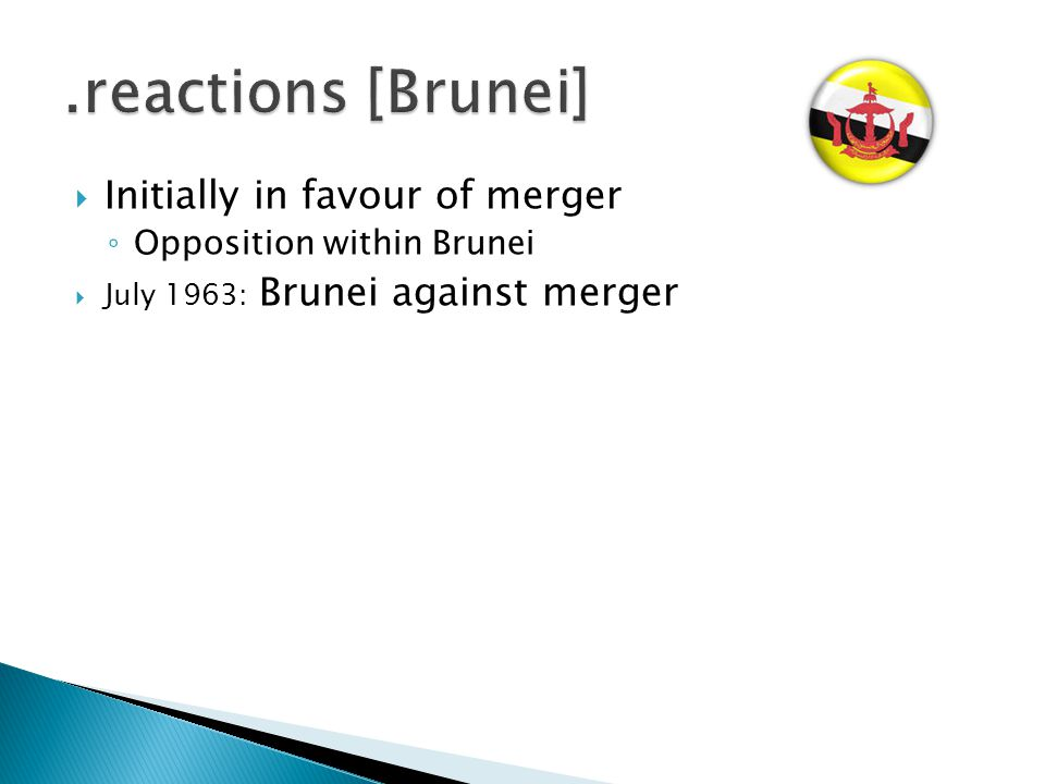  Initially in favour of merger ◦ Opposition within Brunei  July 1963: Brunei against merger