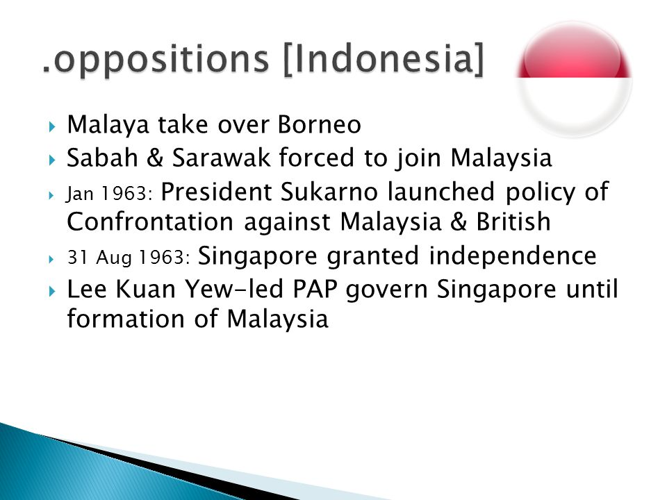  Malaya take over Borneo  Sabah & Sarawak forced to join Malaysia  Jan 1963: President Sukarno launched policy of Confrontation against Malaysia &