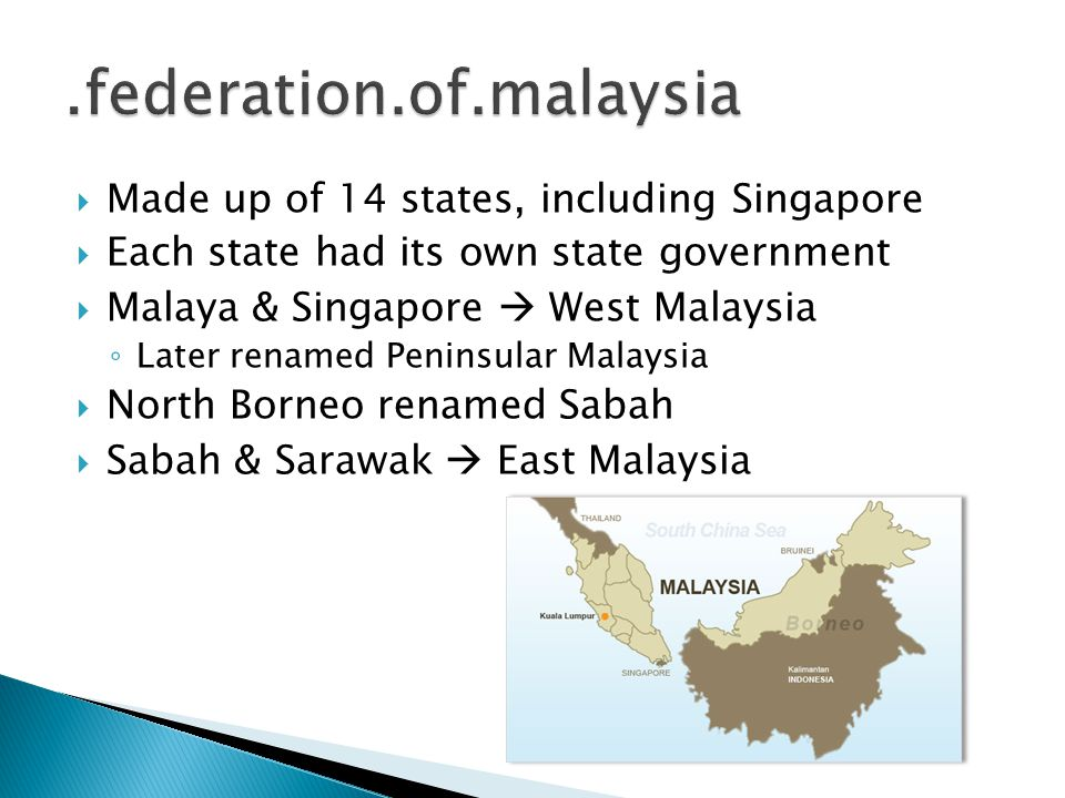  Made up of 14 states, including Singapore  Each state had its own state government  Malaya & Singapore  West Malaysia ◦ Later renamed Peninsular