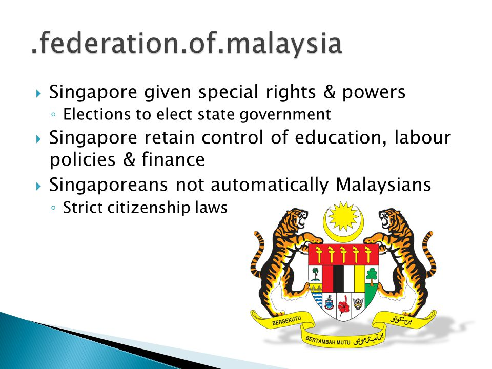  Singapore given special rights & powers ◦ Elections to elect state government  Singapore retain control of education, labour policies & finance  S