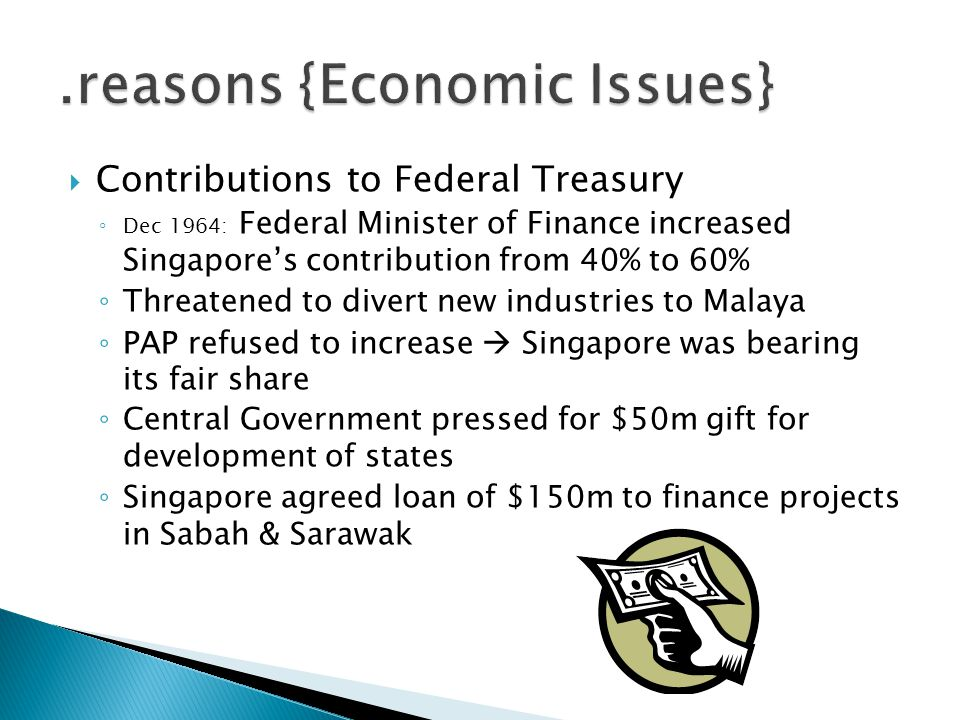  Contributions to Federal Treasury ◦ Dec 1964: Federal Minister of Finance increased Singapore's contribution from 40% to 60% ◦ Threatened to divert