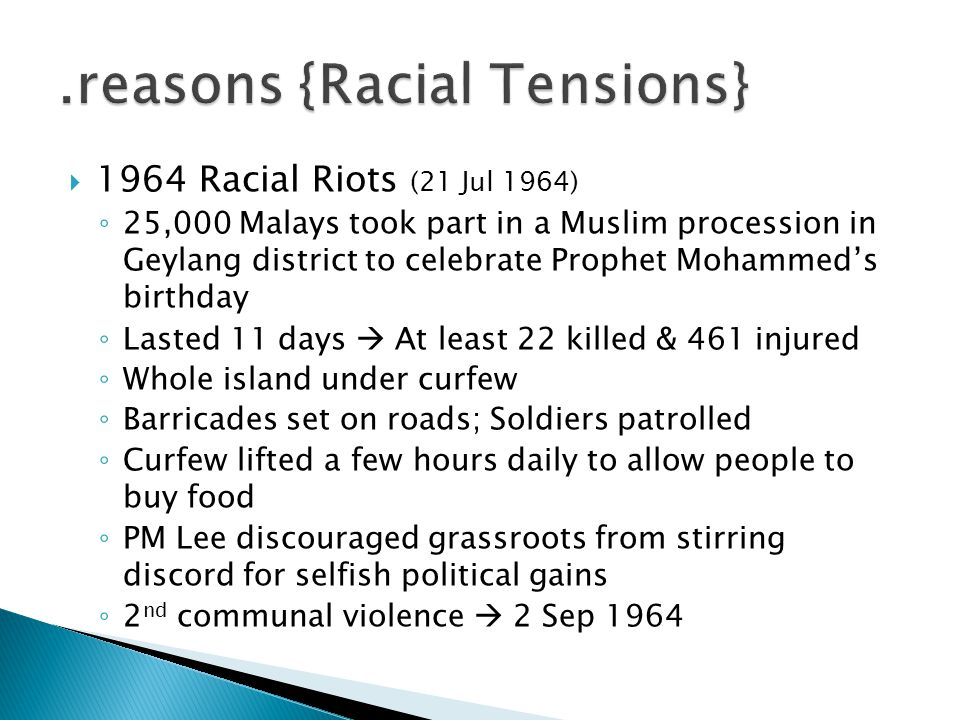  1964 Racial Riots (21 Jul 1964) ◦ 25,000 Malays took part in a Muslim procession in Geylang district to celebrate Prophet Mohammed's birthday ◦ Last